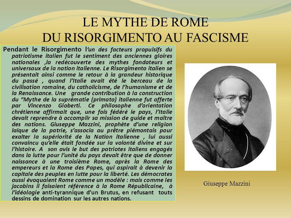 LE MYTHE DE ROME DU RISORGIMENTO AU FASCISME Pendant le Risorgimento l un des facteurs propulsifs du patriotisme italien fut le sentiment des ancienne