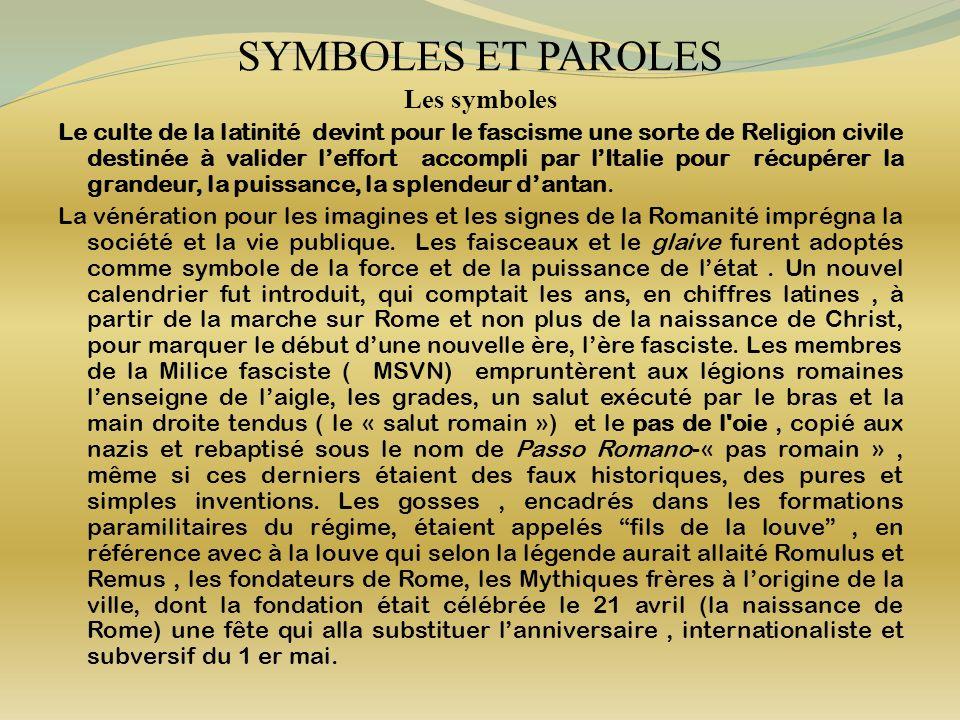 SYMBOLES ET PAROLES Les symboles Le culte de la latinité devint pour le fascisme une sorte de Religion civile destinée à valider leffort accompli par