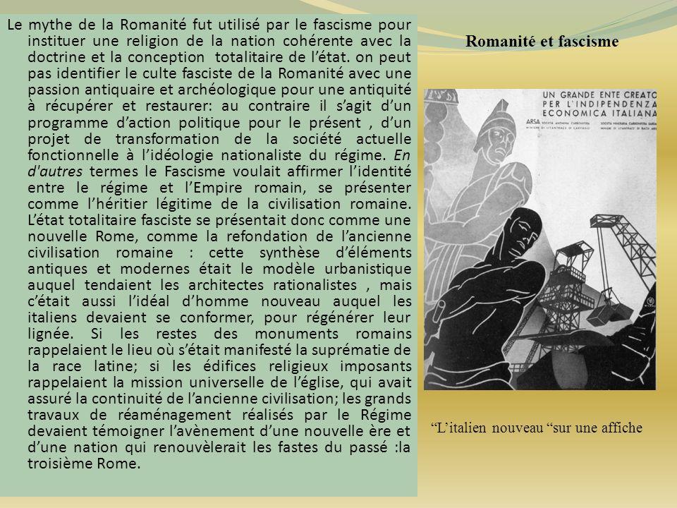 Romanité et fascisme Le mythe de la Romanité fut utilisé par le fascisme pour instituer une religion de la nation cohérente avec la doctrine et la con