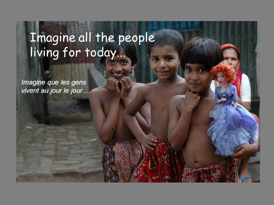 Imagine all the people living for today... Imagine que les gens vivent au jour le jour...