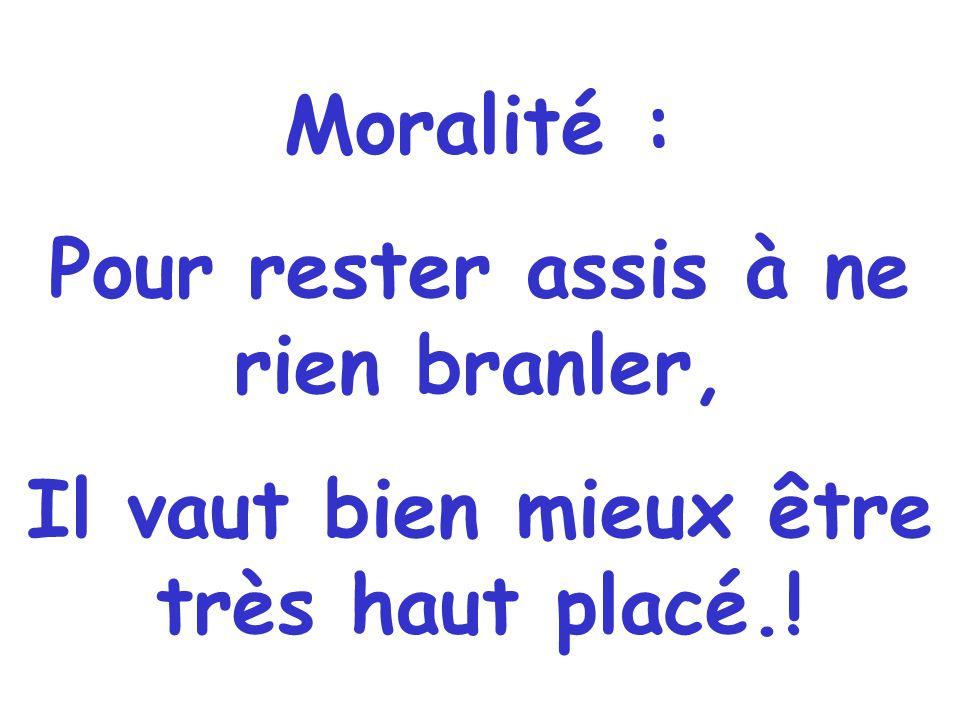 Moralité : Pour rester assis à ne rien branler, Il vaut bien mieux être très haut placé.!