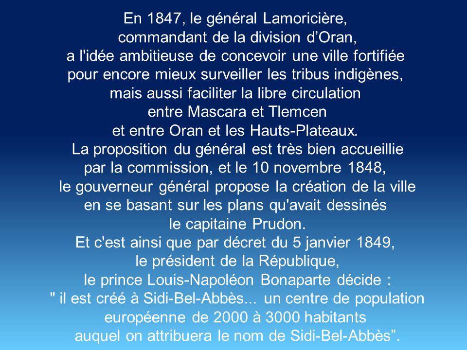 Dès 1843, l émir Abd el-Kader opposant à la colonisation française dirige plusieurs opérations contre les troupes du général Bedeau qui installe une redoute tenue par la Légion Etrangère à proximité du modeste mausolée marabout Sidi Bel-Abbès, sur la rive droite de la rivière Mekerra.