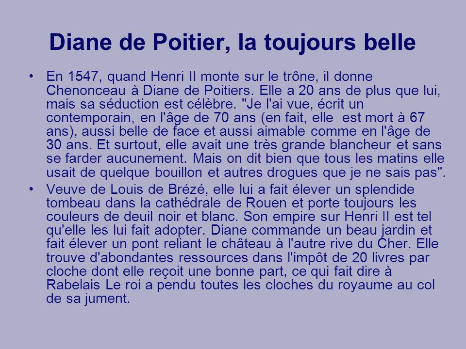 Diane de Poitier, la toujours belle En 1547, quand Henri II monte sur le trône, il donne Chenonceau à Diane de Poitiers. Elle a 20 ans de plus que lui