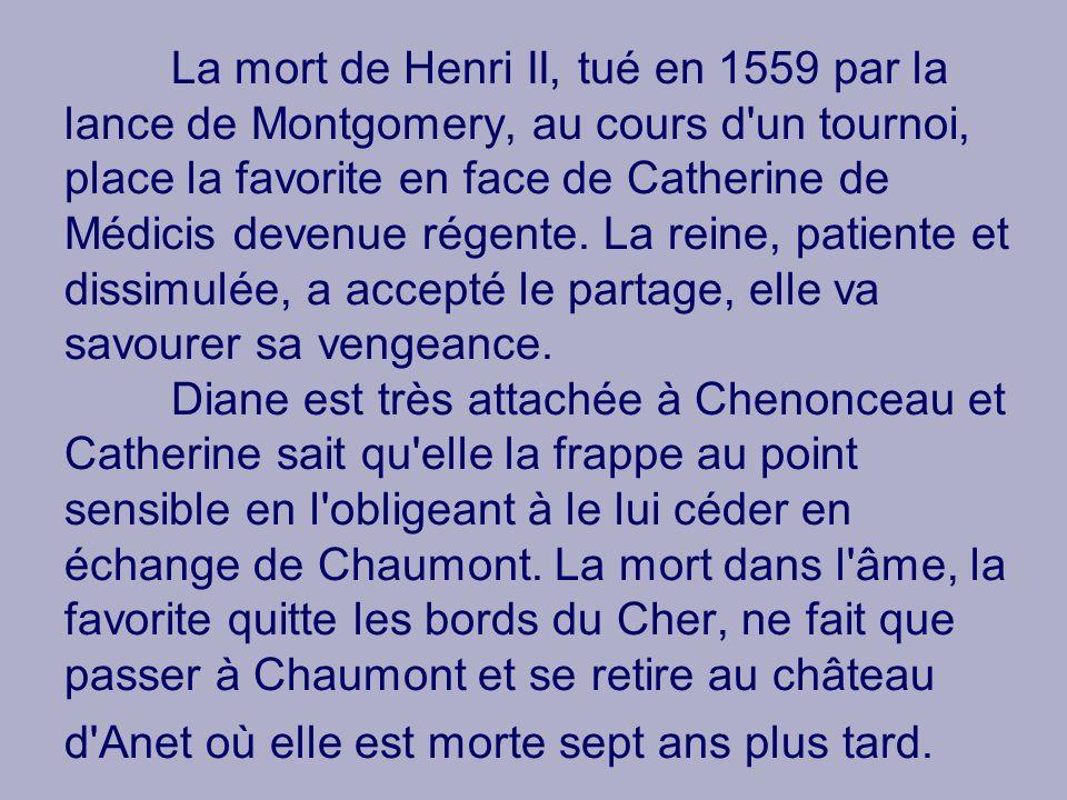 La mort de Henri II, tué en 1559 par la lance de Montgomery, au cours d'un tournoi, place la favorite en face de Catherine de Médicis devenue régente.