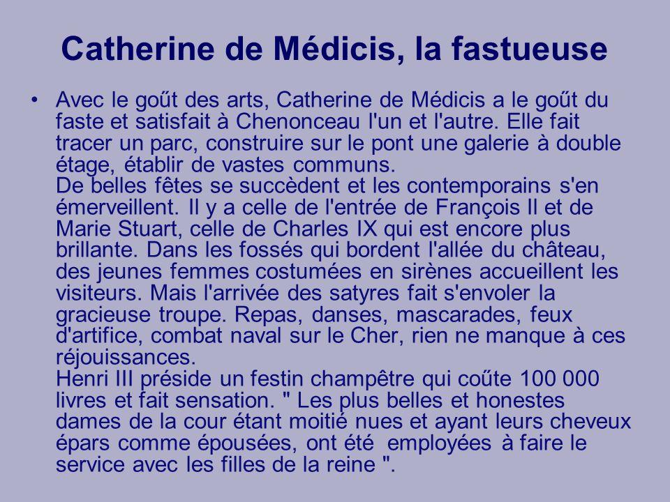 Catherine de Médicis, la fastueuse Avec le goűt des arts, Catherine de Médicis a le goűt du faste et satisfait à Chenonceau l'un et l'autre. Elle fait