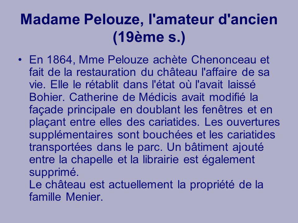 Madame Pelouze, l'amateur d'ancien (19ème s.) En 1864, Mme Pelouze achète Chenonceau et fait de la restauration du château l'affaire de sa vie. Elle l