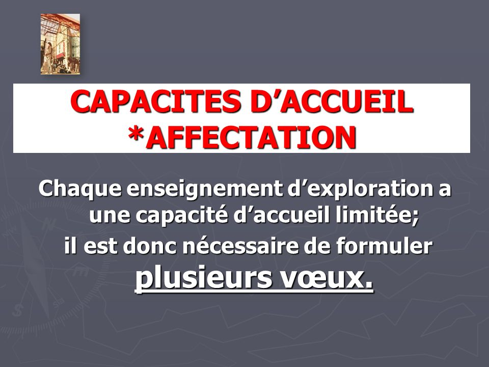 CAPACITES DACCUEIL *AFFECTATION Chaque enseignement dexploration a une capacité daccueil limitée; il est donc nécessaire de formuler plusieurs vœux.