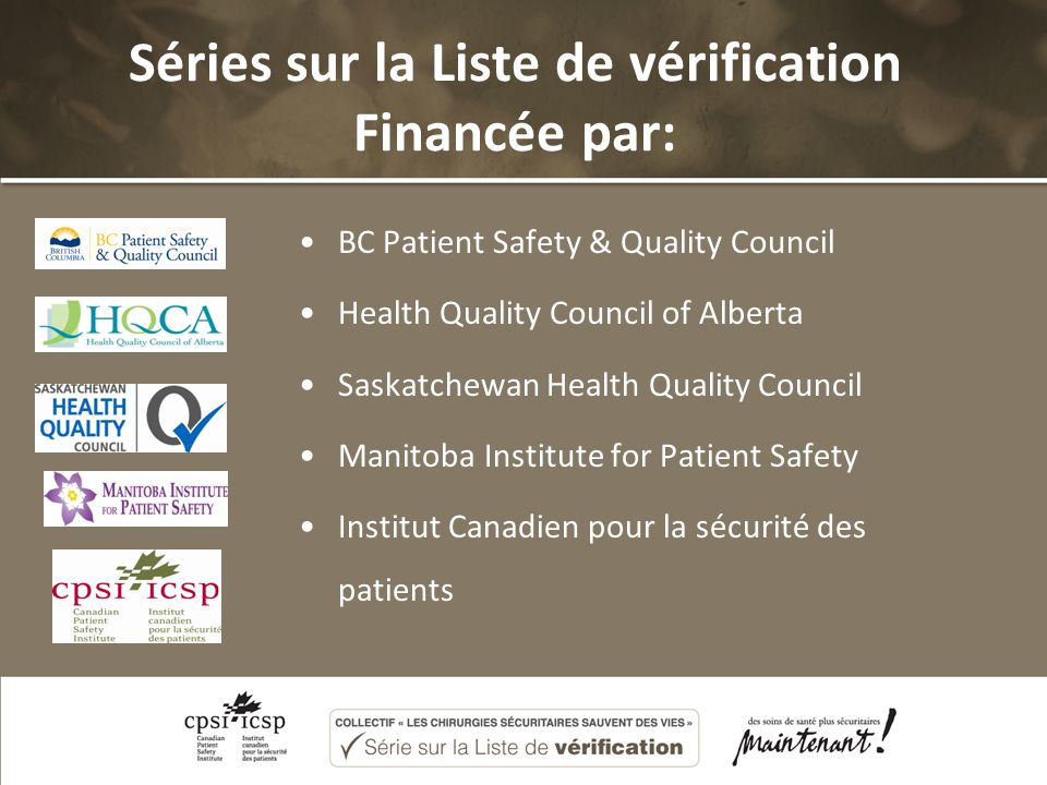 Séries sur la Liste de vérification Financée par: BC Patient Safety & Quality Council Health Quality Council of Alberta Saskatchewan Health Quality Council Manitoba Institute for Patient Safety Institut Canadien pour la sécurité des patients