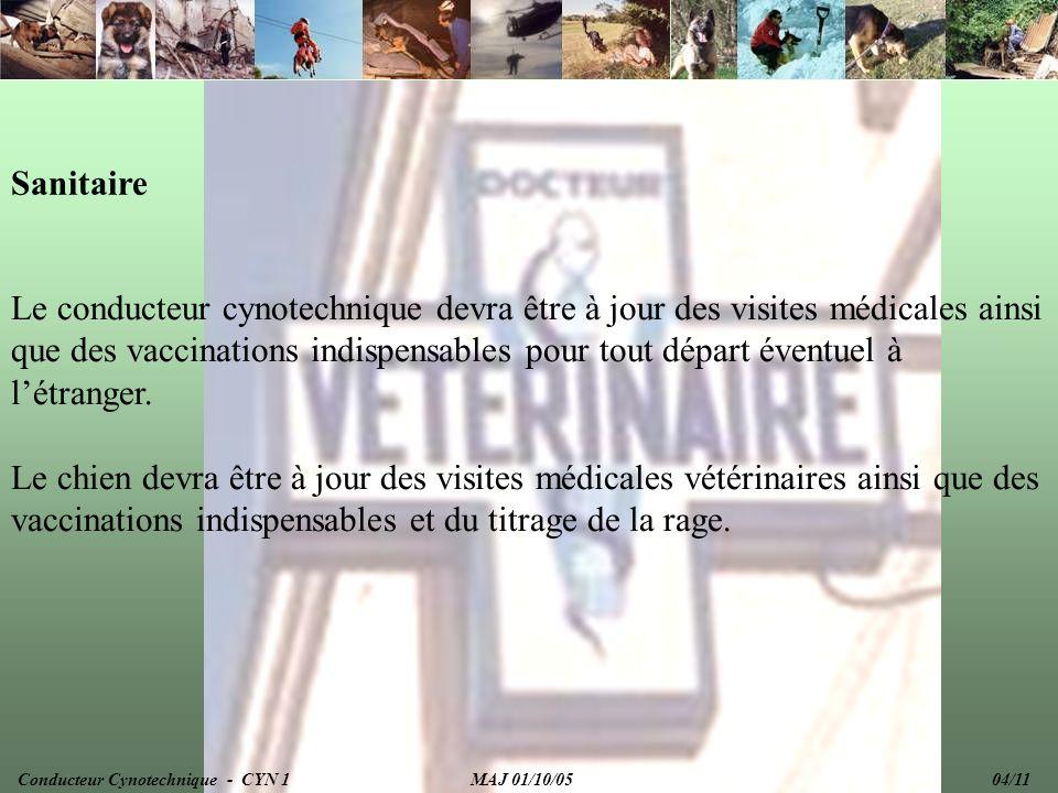 Documentation Le conducteur cynotechnique devra en permanence être en possession des documents administratifs indispensable : Passeport à jour Carnet de vaccination Carnet de vaccination du chien + titrage de la rage Certificat didentification Certificat de bonne santé datant de moins de 15 jours (pour les départs hors territoire) Conducteur Cynotechnique - CYN 1 MAJ 01/10/05 05/11