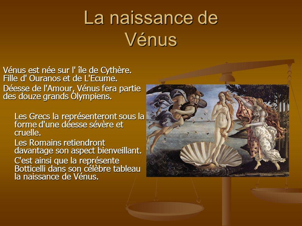 La naissance de Vénus Vénus est née sur l' île de Cythère. Fille d' Ouranos et de L'Ecume. Déesse de l'Amour, Vénus fera partie des douze grands Olymp