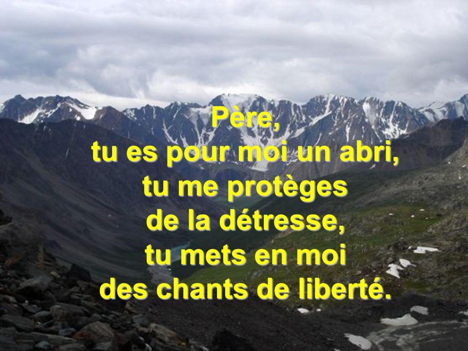 Père, tu es pour moi un abri, tu me protèges de la détresse, tu mets en moi des chants de liberté.