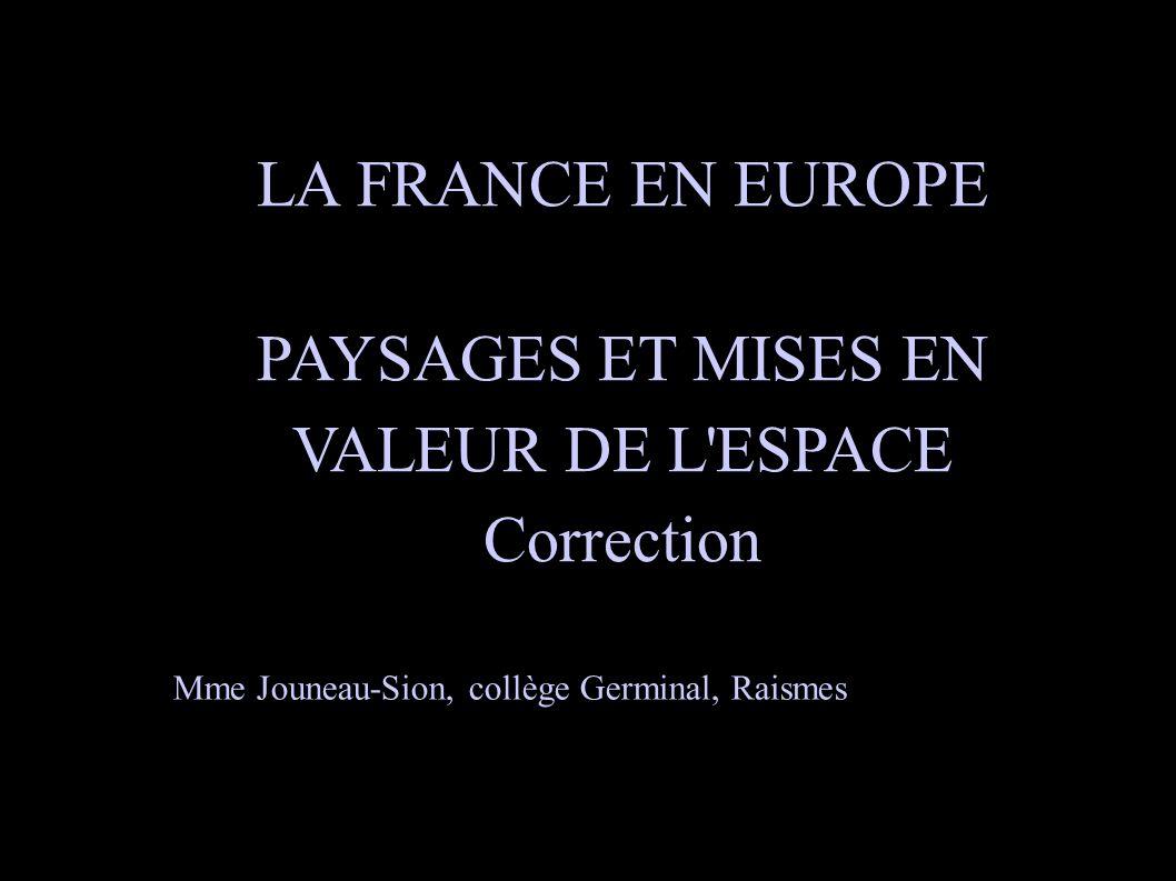 LA FRANCE EN EUROPE PAYSAGES ET MISES EN VALEUR DE L'ESPACE Correction Mme Jouneau-Sion, collège Germinal, Raismes