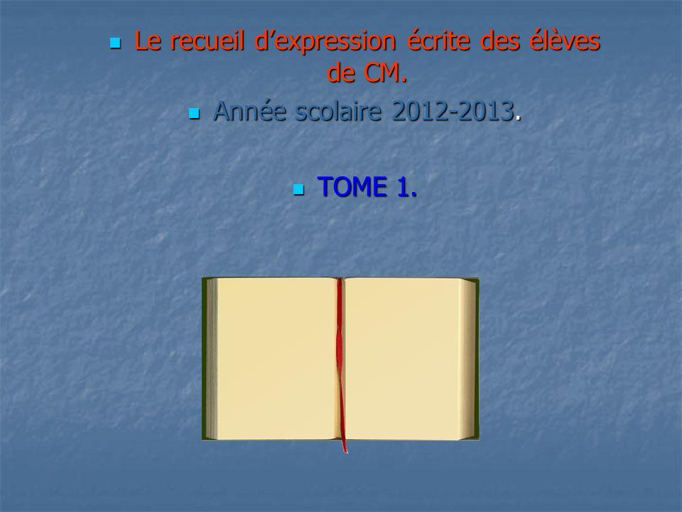 Le recueil dexpression écrite des élèves de CM. Année scolaire 2012-2013. TOME 1.