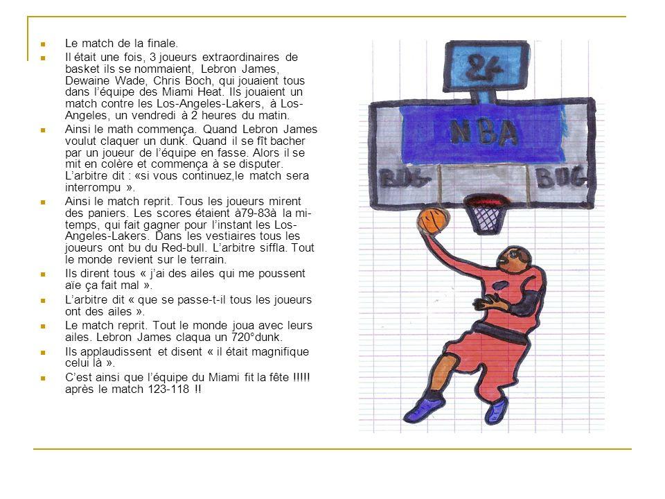 Le match de la finale. Il était une fois, 3 joueurs extraordinaires de basket ils se nommaient, Lebron James, Dewaine Wade, Chris Boch, qui jouaient t