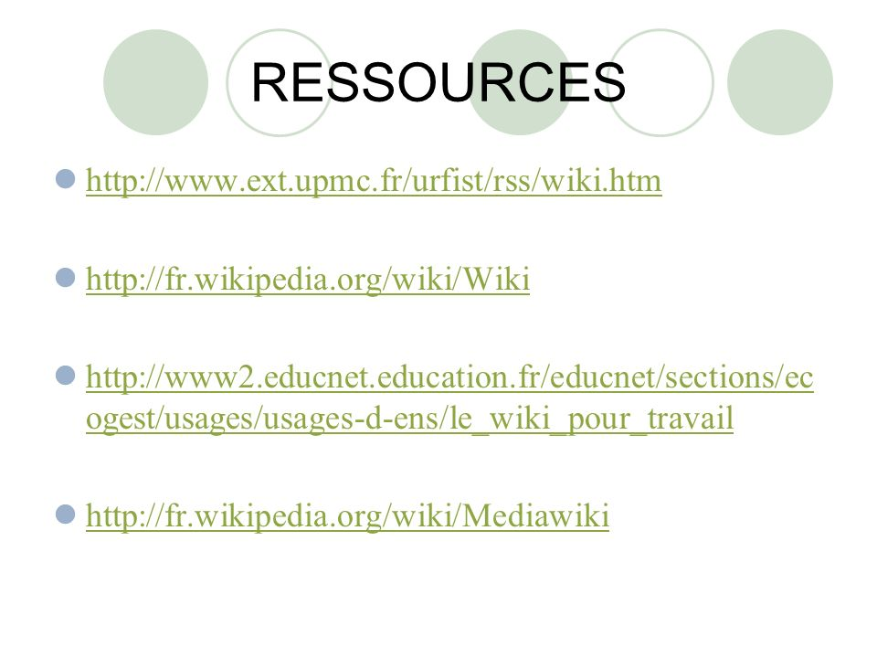 RESSOURCES http://www.ext.upmc.fr/urfist/rss/wiki.htm http://fr.wikipedia.org/wiki/Wiki http://www2.educnet.education.fr/educnet/sections/ec ogest/usages/usages-d-ens/le_wiki_pour_travail http://www2.educnet.education.fr/educnet/sections/ec ogest/usages/usages-d-ens/le_wiki_pour_travail http://fr.wikipedia.org/wiki/Mediawiki