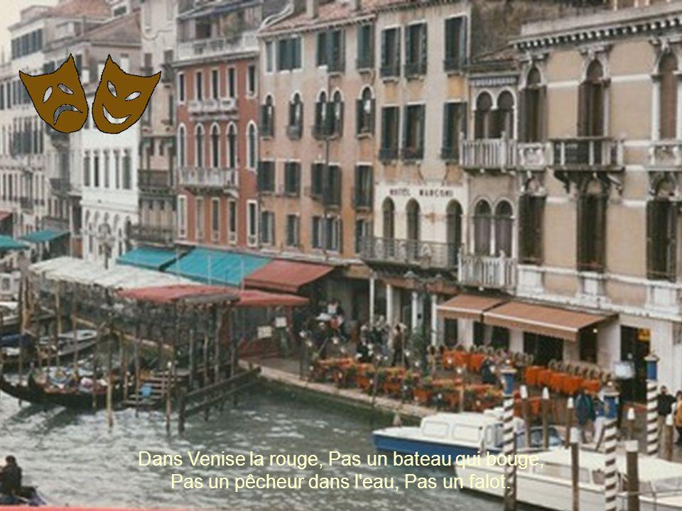 Dans Venise la rouge, Pas un bateau qui bouge, Pas un pêcheur dans l eau, Pas un falot.