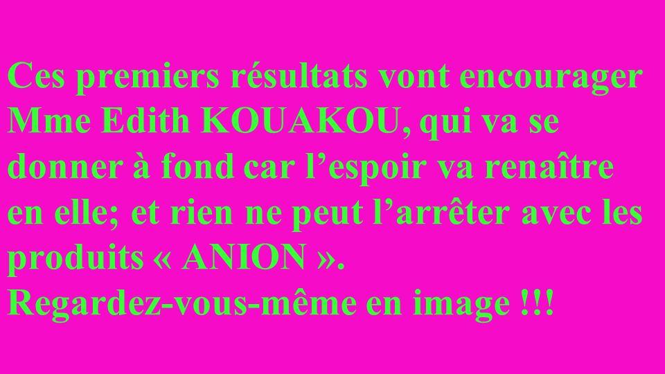Ces premiers résultats vont encourager Mme Edith KOUAKOU, qui va se donner à fond car lespoir va renaître en elle; et rien ne peut larrêter avec les produits « ANION ».