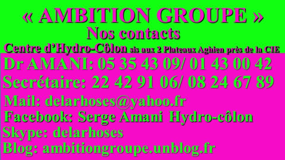 « AMBITION GROUPE » Dr AMANI: 05 35 43 09/ 01 43 00 42 Secrétaire: 22 42 91 06/ 08 24 67 89 Mail: delarhoses@yahoo.fr Facebook: Serge Amani Hydro-côlon Blog: ambitiongroupe.unblog.fr Skype: delarhoses Nos contacts Centre dHydro-Côlon sis aux 2 Plateaux Aghien près de la CIE