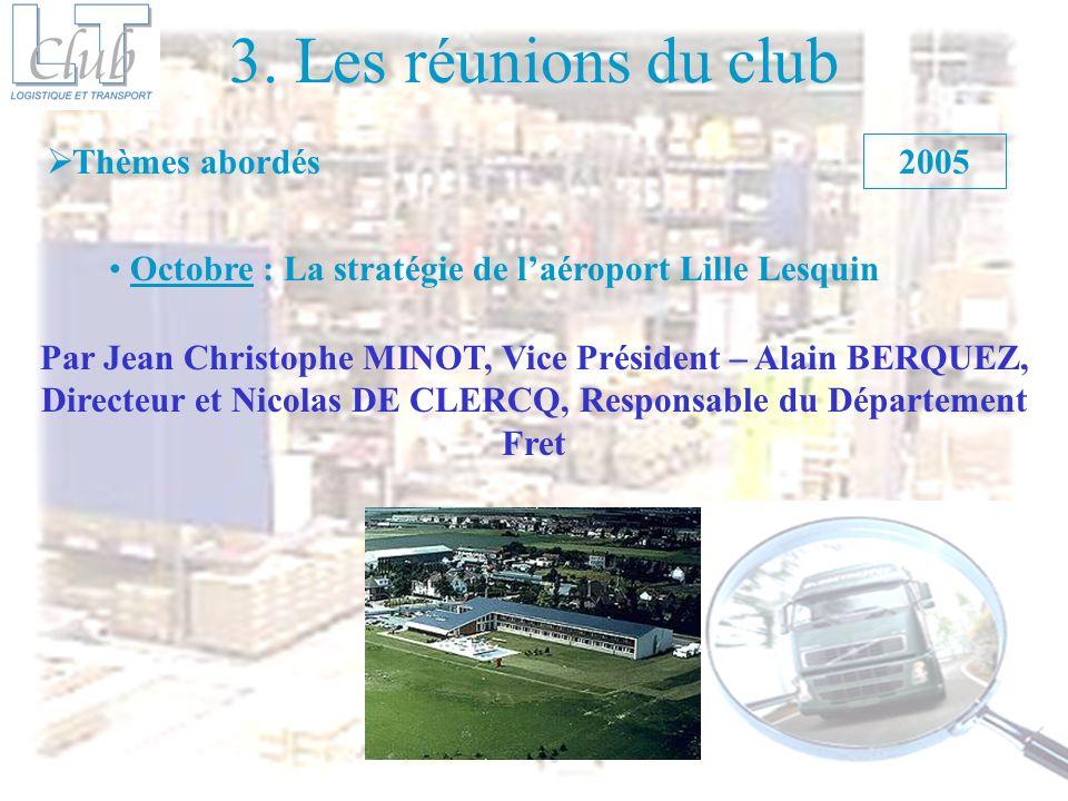 3. Les réunions du club Thèmes abordés 2005 Octobre : La stratégie de laéroport Lille Lesquin Par Jean Christophe MINOT, Vice Président – Alain BERQUE