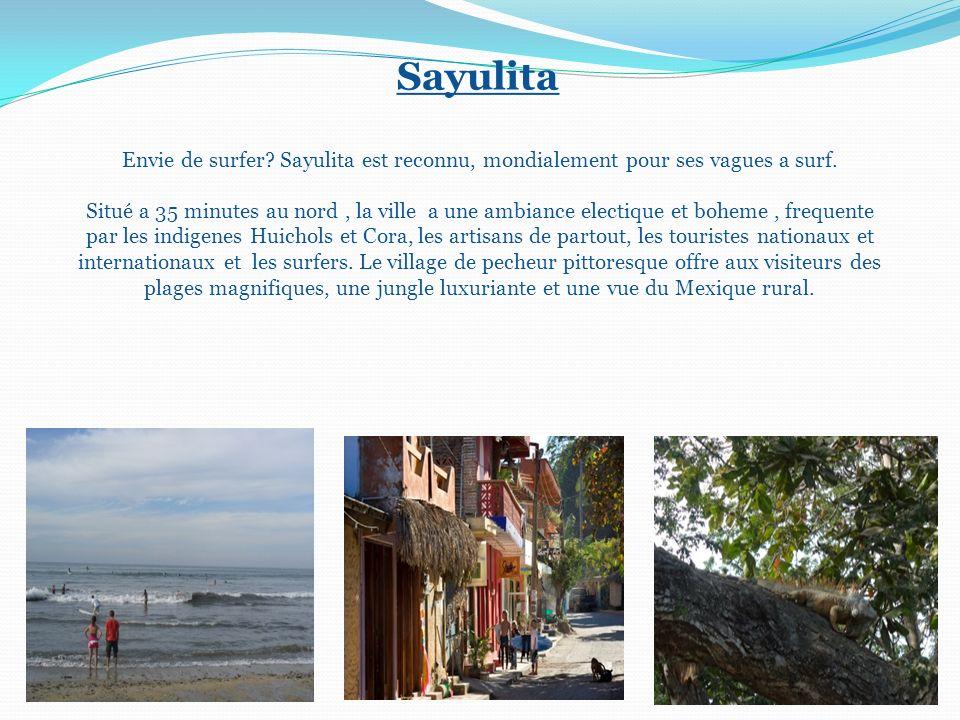 Sayulita Envie de surfer? Sayulita est reconnu, mondialement pour ses vagues a surf. Situé a 35 minutes au nord, la ville a une ambiance electique et