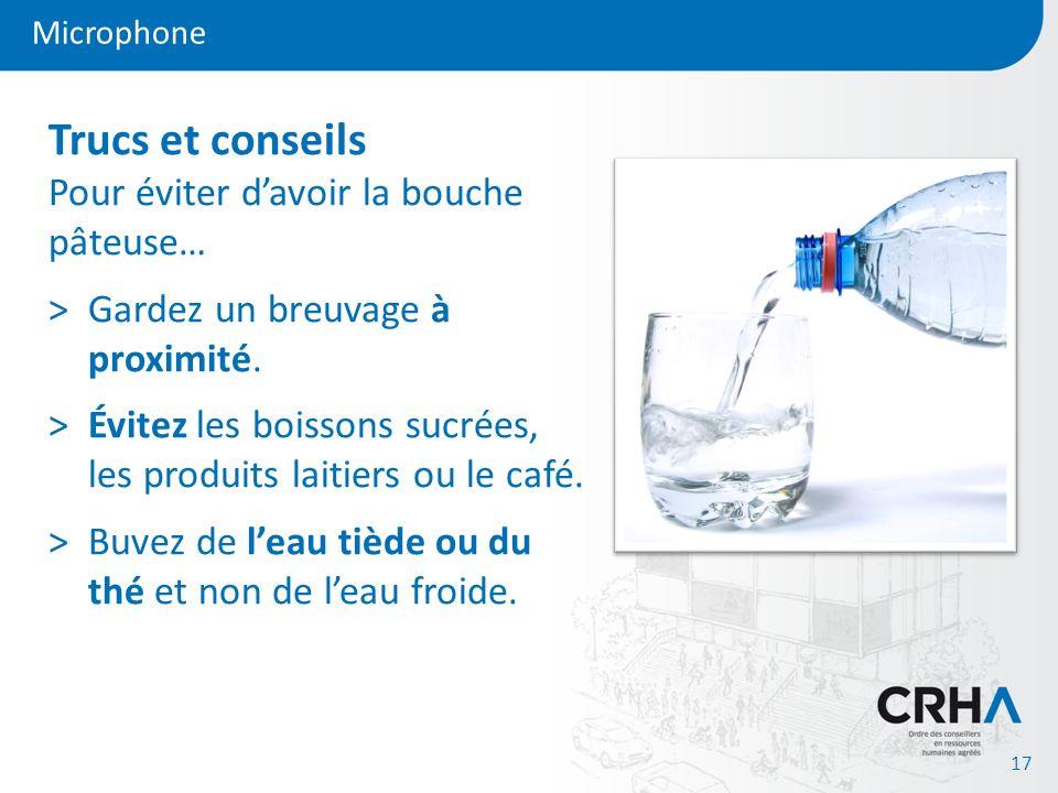 Microphone 17 Trucs et conseils Pour éviter davoir la bouche pâteuse… >Gardez un breuvage à proximité. >Évitez les boissons sucrées, les produits lait