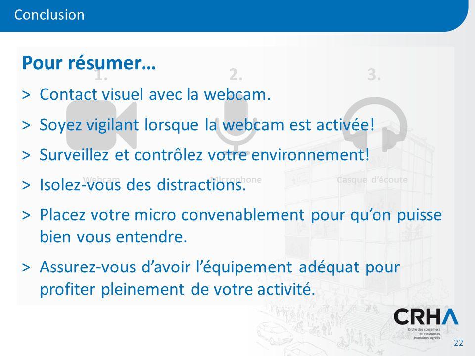 Conclusion 22 Webcam 1. Microphone 2. Casque découte 3. Pour résumer… >Contact visuel avec la webcam. >Soyez vigilant lorsque la webcam est activée! >