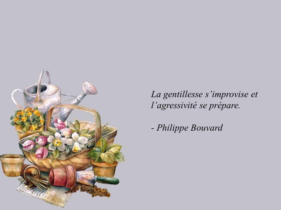 La gentillesse simprovise et lagressivité se prépare. - Philippe Bouvard