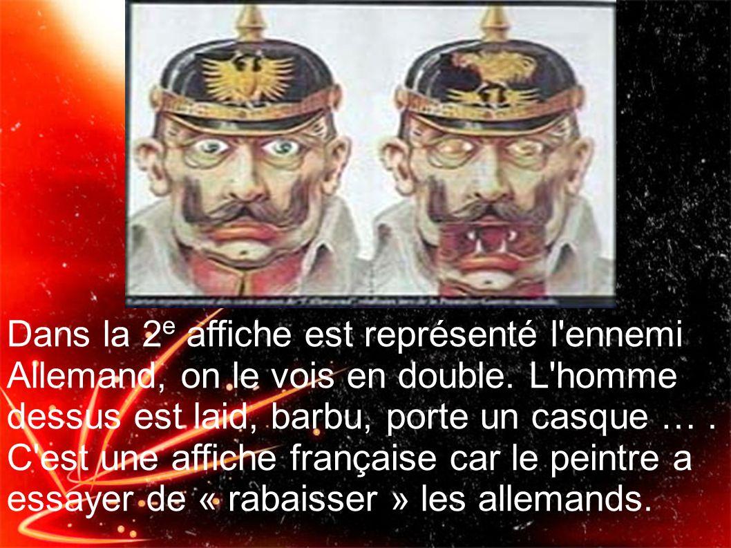 Dans la 2 e affiche est représenté l'ennemi Allemand, on le vois en double. L'homme dessus est laid, barbu, porte un casque …. C'est une affiche franç