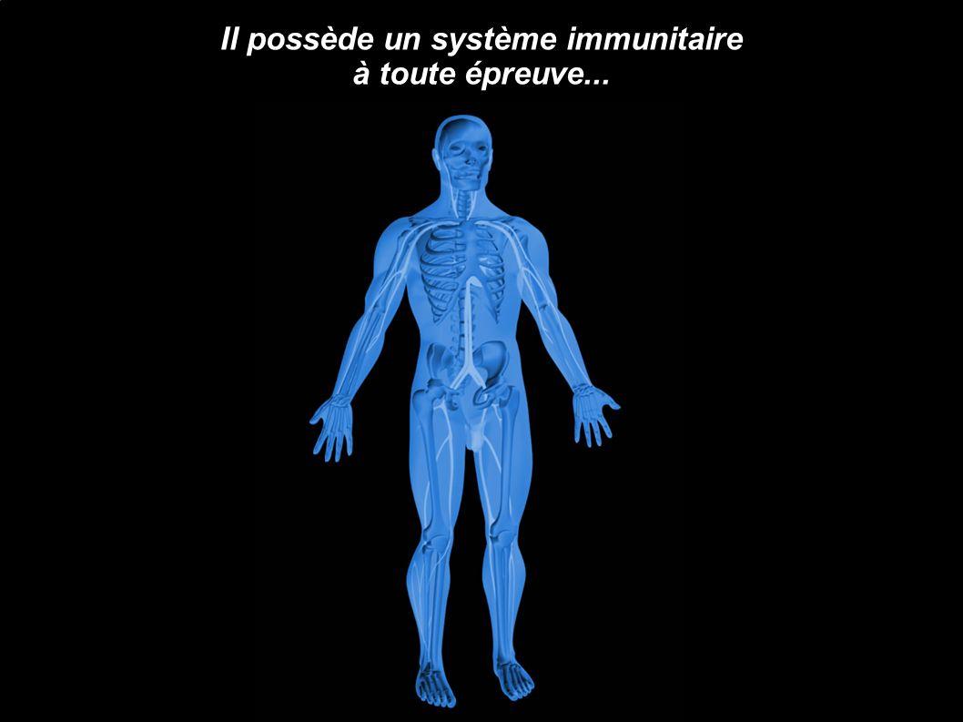 Il possède un système immunitaire à toute épreuve...