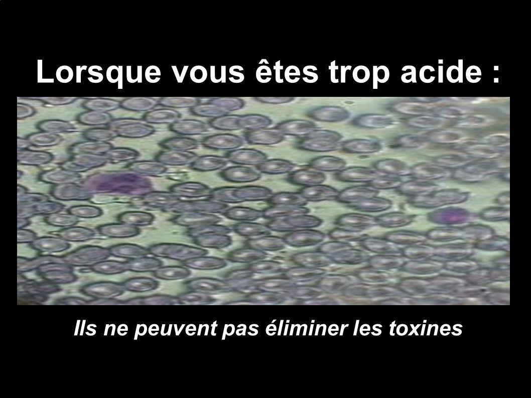 Lorsque vous êtes trop acide : Ils ne peuvent pas éliminer les toxines