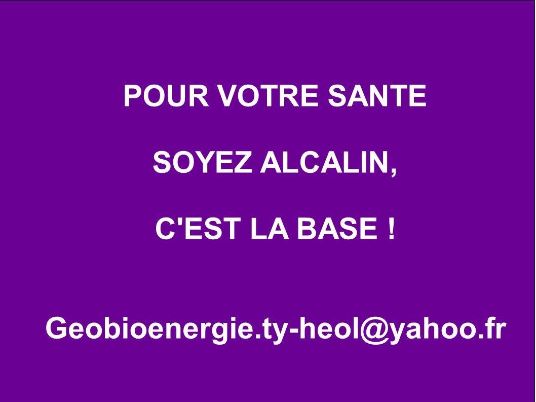 POUR VOTRE SANTE SOYEZ ALCALIN, C'EST LA BASE ! Geobioenergie.ty-heol@yahoo.fr