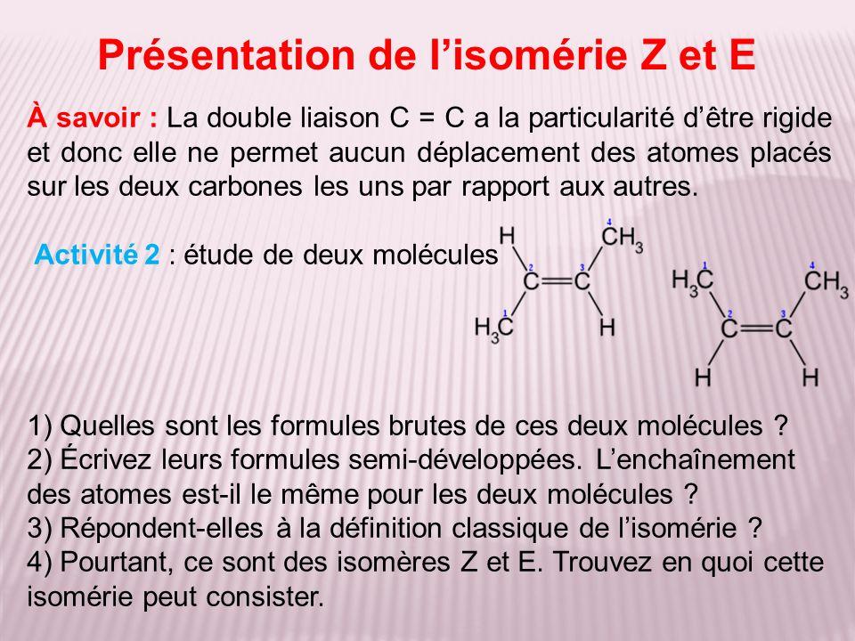 Présentation de lisomérie Z et E À savoir : La double liaison C = C a la particularité dêtre rigide et donc elle ne permet aucun déplacement des atome