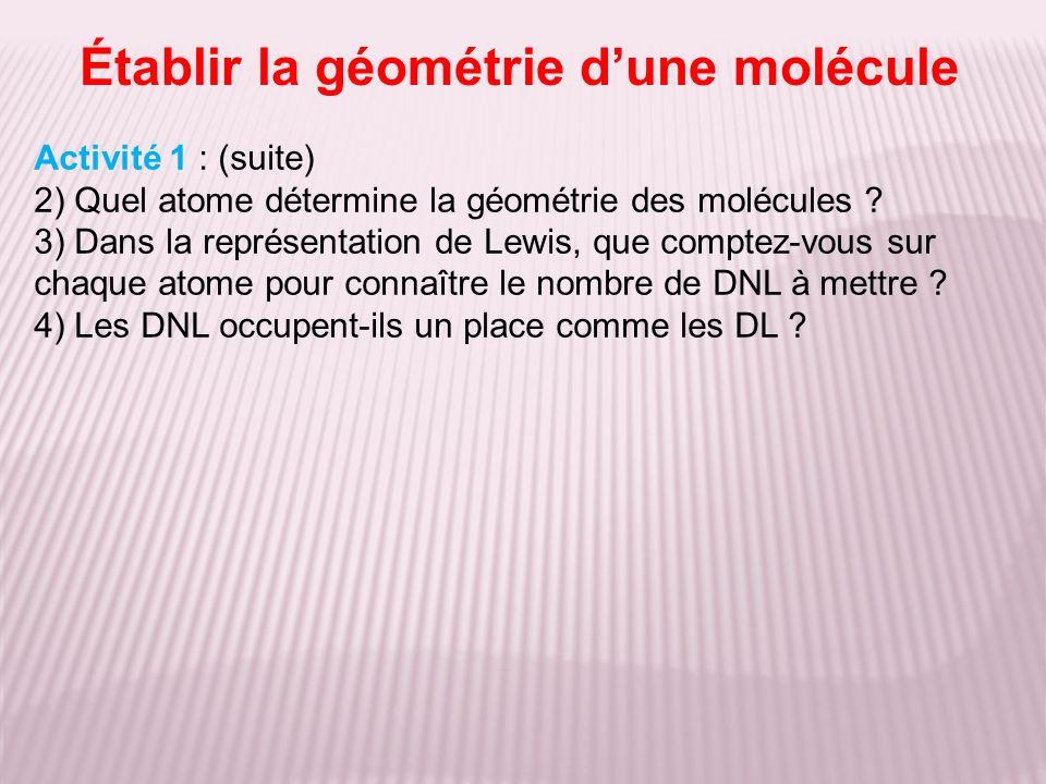Établir la géométrie dune molécule Activité 1 : (suite) 2) Quel atome détermine la géométrie des molécules ? 3) Dans la représentation de Lewis, que c