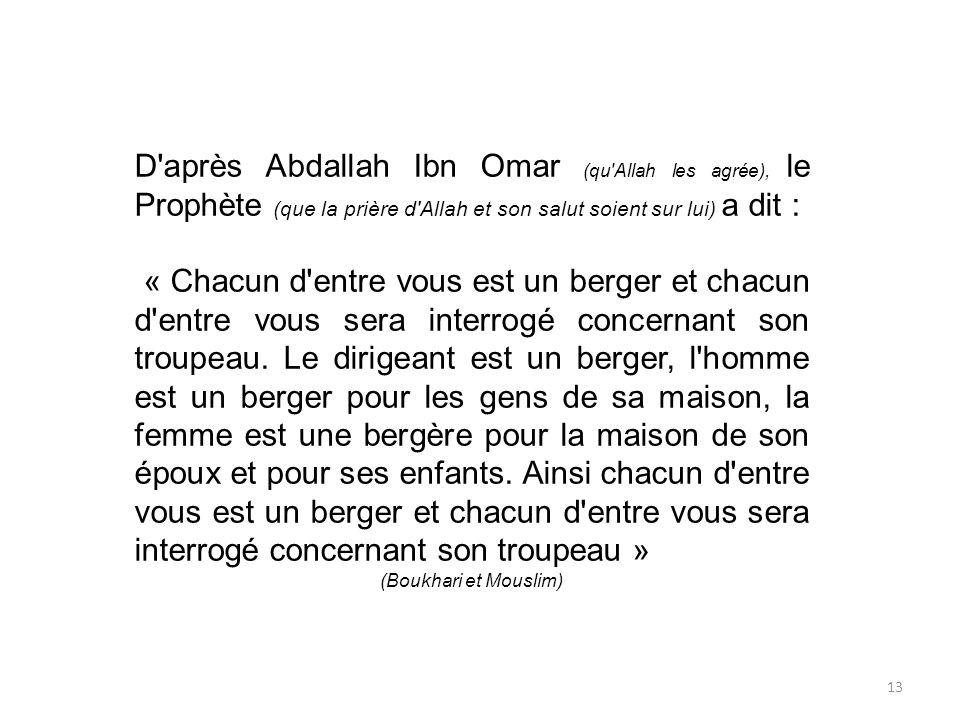 13 D'après Abdallah Ibn Omar (qu'Allah les agrée), le Prophète (que la prière d'Allah et son salut soient sur lui) a dit : « Chacun d'entre vous est u