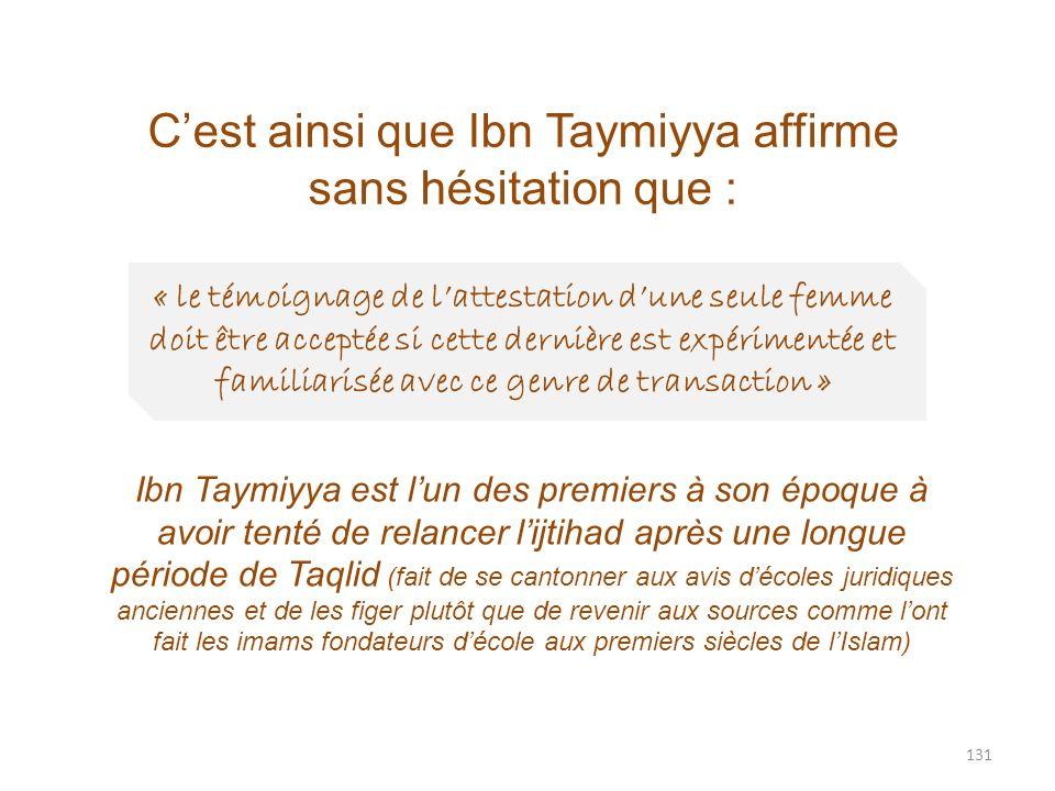 131 Cest ainsi que Ibn Taymiyya affirme sans hésitation que : « le témoignage de lattestation dune seule femme doit être acceptée si cette dernière es