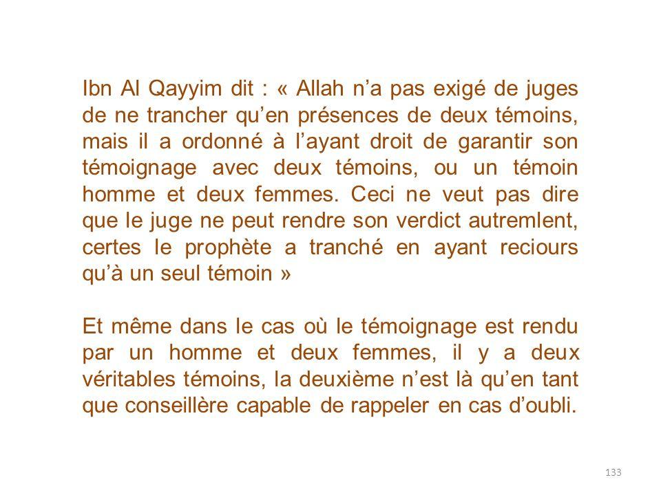 133 Ibn Al Qayyim dit : « Allah na pas exigé de juges de ne trancher quen présences de deux témoins, mais il a ordonné à layant droit de garantir son