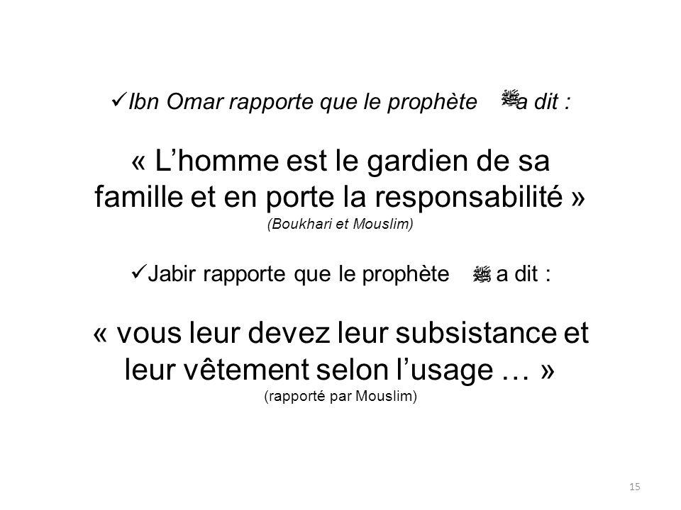 15 Ibn Omar rapporte que le prophète a dit : « Lhomme est le gardien de sa famille et en porte la responsabilité » (Boukhari et Mouslim) Jabir rapport