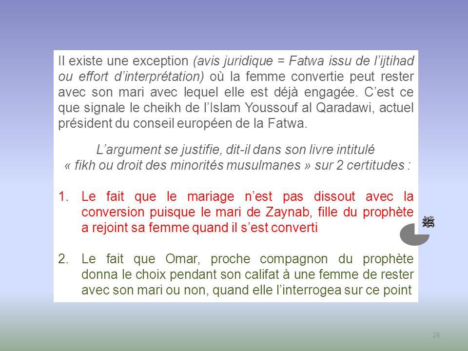 26 Il existe une exception (avis juridique = Fatwa issu de lijtihad ou effort dinterprétation) où la femme convertie peut rester avec son mari avec le