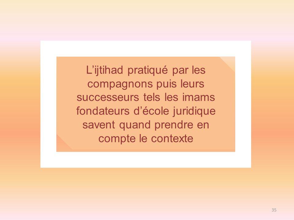 35 Lijtihad pratiqué par les compagnons puis leurs successeurs tels les imams fondateurs décole juridique savent quand prendre en compte le contexte