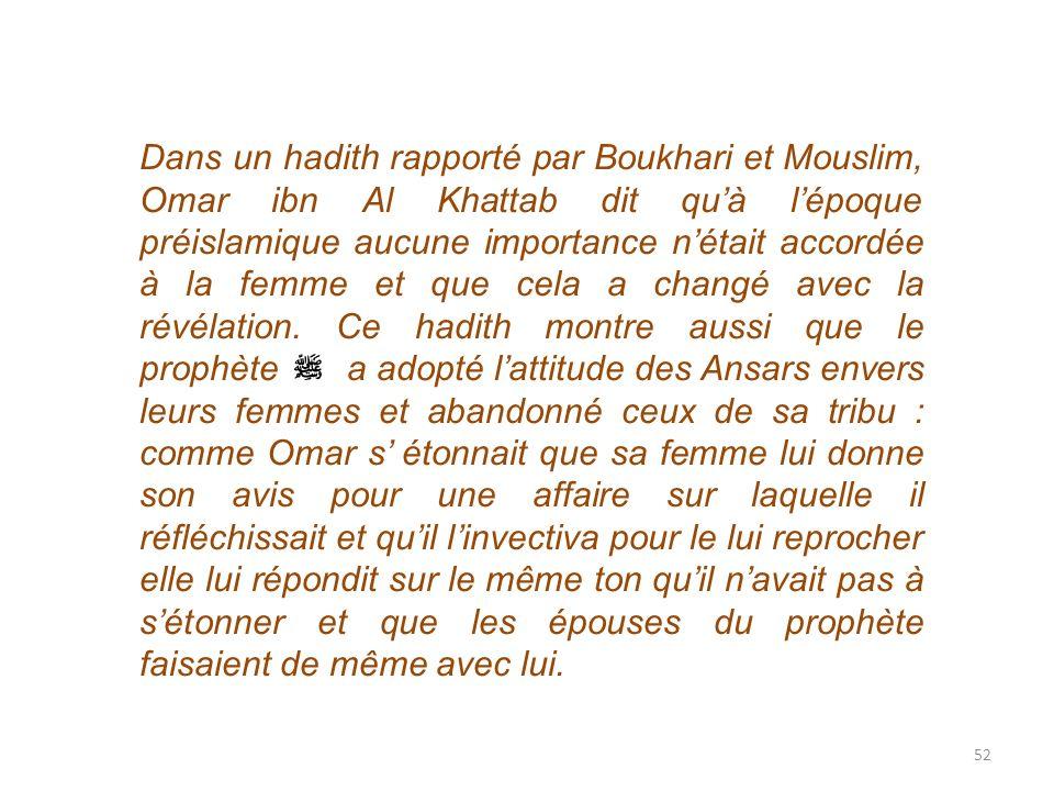 52 Dans un hadith rapporté par Boukhari et Mouslim, Omar ibn Al Khattab dit quà lépoque préislamique aucune importance nétait accordée à la femme et q