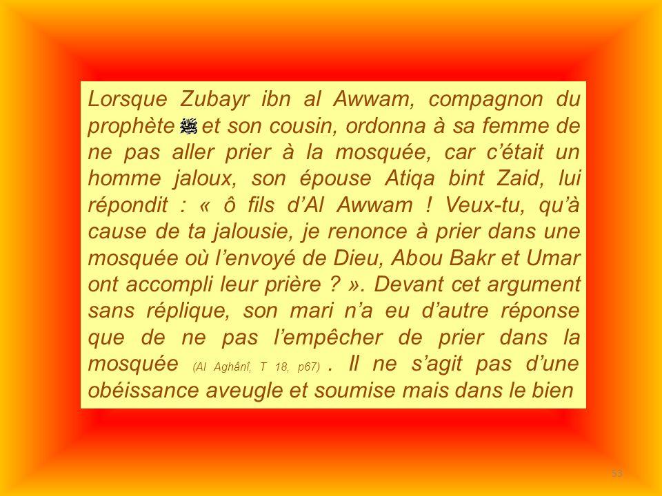 53 Lorsque Zubayr ibn al Awwam, compagnon du prophète et son cousin, ordonna à sa femme de ne pas aller prier à la mosquée, car cétait un homme jaloux