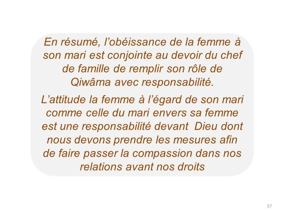 En résumé, lobéissance de la femme à son mari est conjointe au devoir du chef de famille de remplir son rôle de Qiwâma avec responsabilité. Lattitude