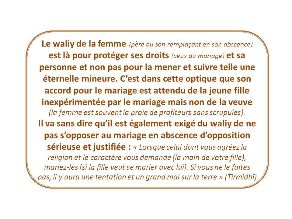Le waliy de la femme (père ou son remplaçant en son abscence) est là pour protéger ses droits (ceux du mariage) et sa personne et non pas pour la mene
