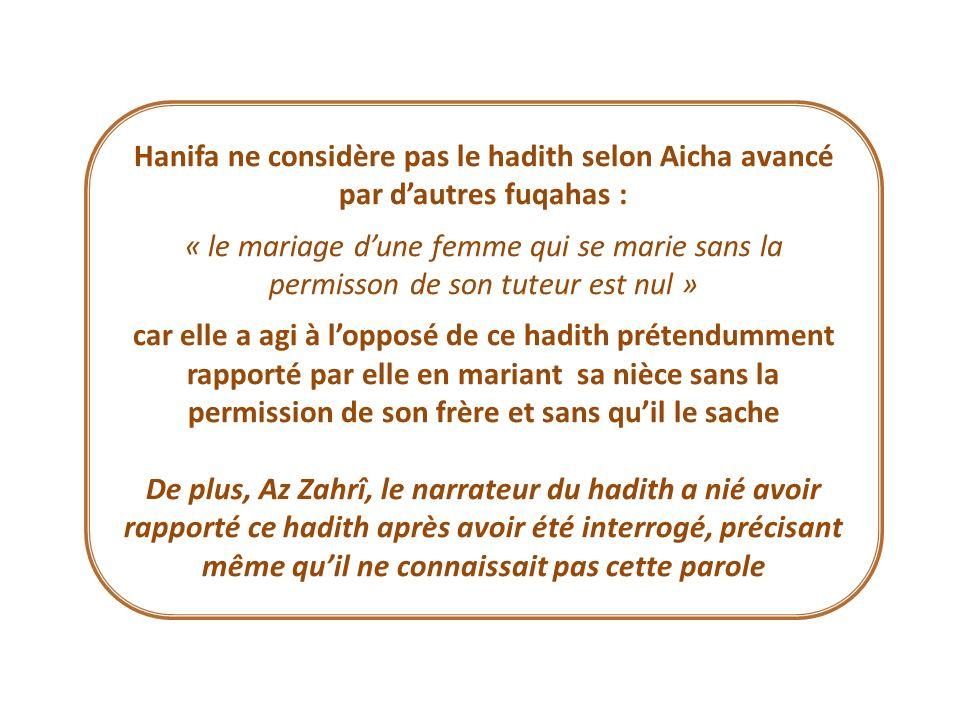 Hanifa ne considère pas le hadith selon Aicha avancé par dautres fuqahas : « le mariage dune femme qui se marie sans la permisson de son tuteur est nu