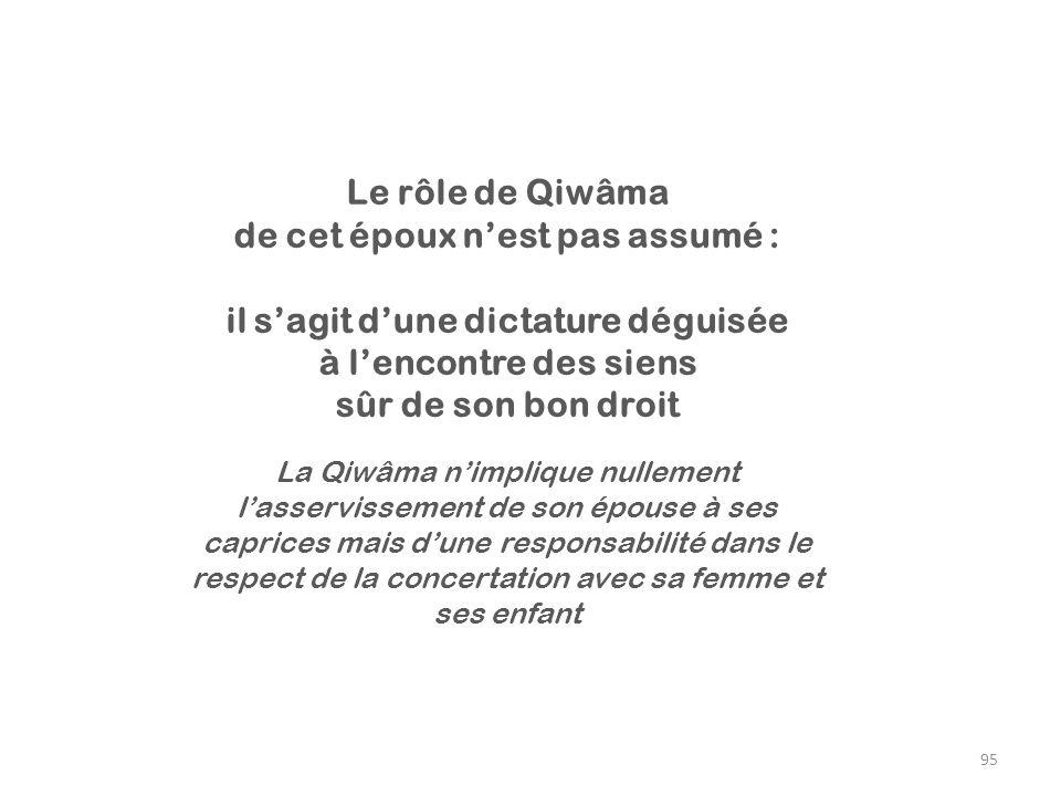 95 Le rôle de Qiwâma de cet époux nest pas assumé : il sagit dune dictature déguisée à lencontre des siens sûr de son bon droit La Qiwâma nimplique nu