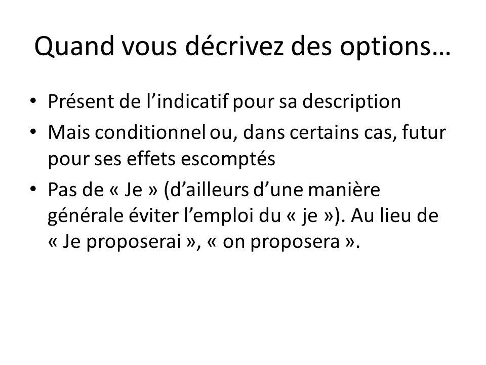 Quand vous décrivez des options… Présent de lindicatif pour sa description Mais conditionnel ou, dans certains cas, futur pour ses effets escomptés Pas de « Je » (dailleurs dune manière générale éviter lemploi du « je »).