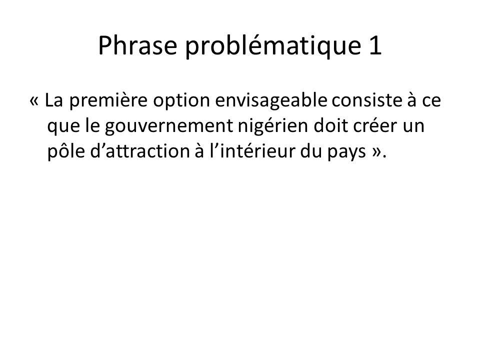 Phrase problématique 1 « La première option envisageable consiste à ce que le gouvernement nigérien doit créer un pôle dattraction à lintérieur du pays ».