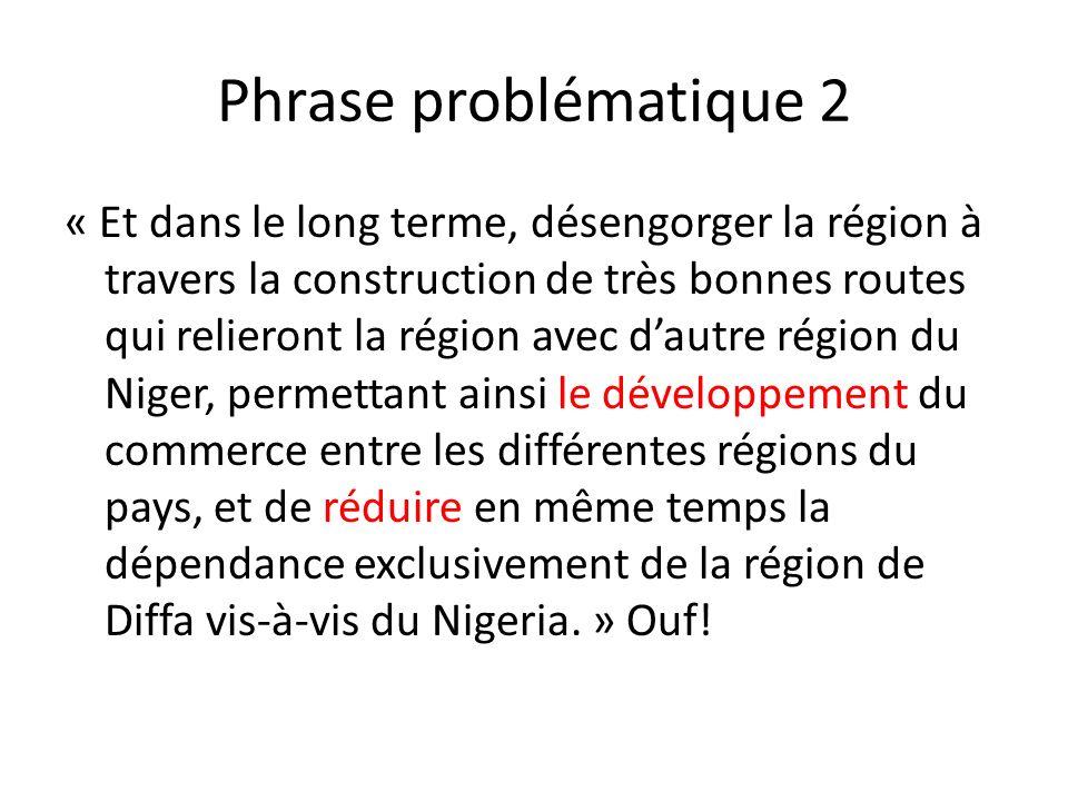 Phrase problématique 2 « Et dans le long terme, désengorger la région à travers la construction de très bonnes routes qui relieront la région avec dautre région du Niger, permettant ainsi le développement du commerce entre les différentes régions du pays, et de réduire en même temps la dépendance exclusivement de la région de Diffa vis-à-vis du Nigeria.