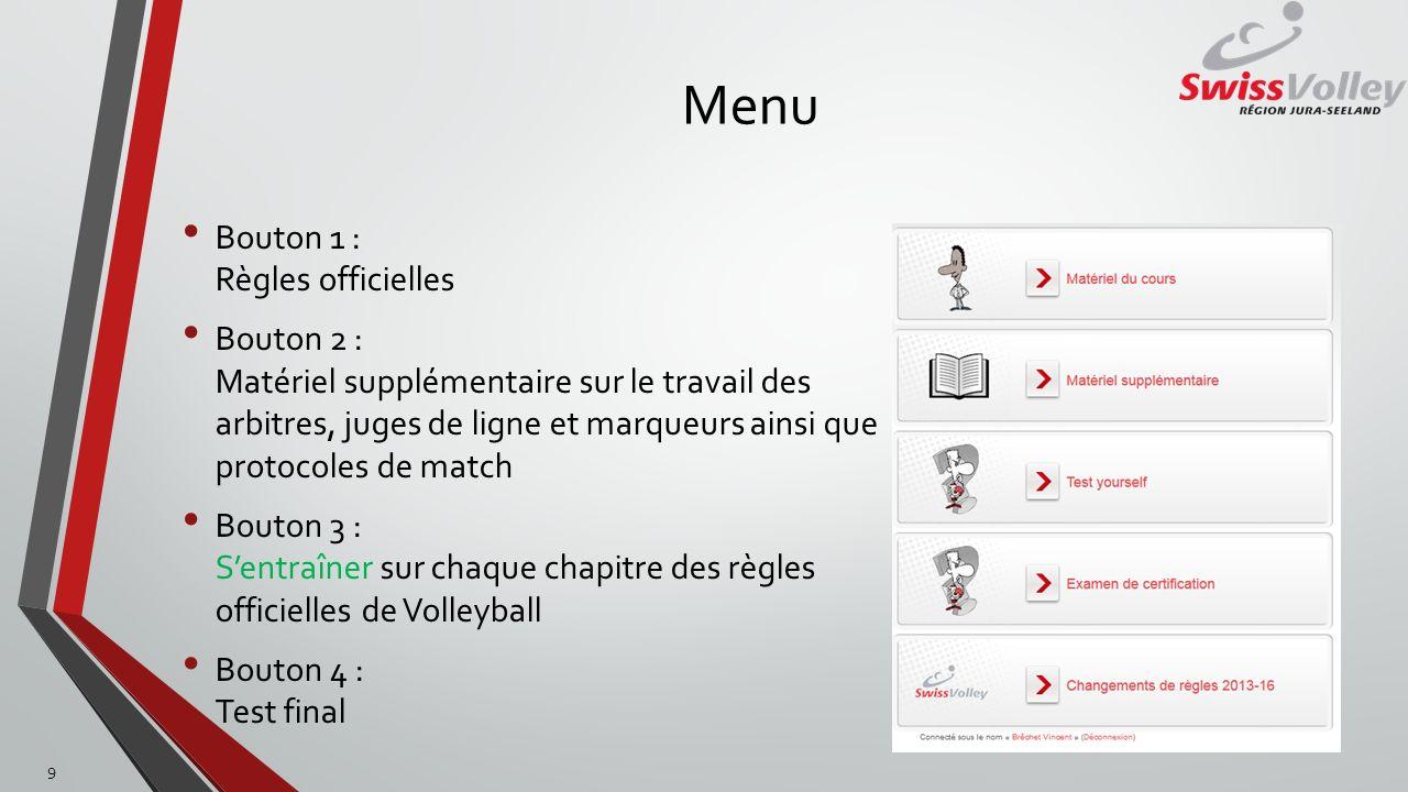 Menu Bouton 1 : Règles officielles Bouton 2 : Matériel supplémentaire sur le travail des arbitres, juges de ligne et marqueurs ainsi que protocoles de match Bouton 3 : Sentraîner sur chaque chapitre des règles officielles de Volleyball Bouton 4 : Test final 9