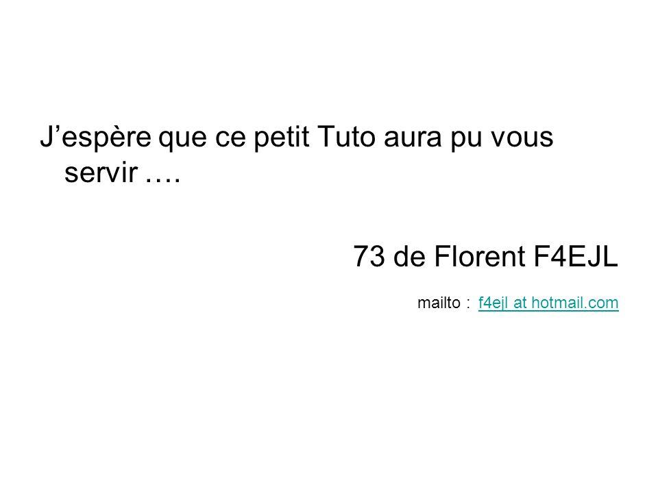 Jespère que ce petit Tuto aura pu vous servir …. 73 de Florent F4EJL mailto : f4ejl at hotmail.com f4ejl at hotmail.com